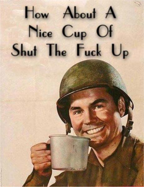 """Amerykański plakat propagandowy z czasów II wojny światowej przedstawiający uśmiechniętego żołnierza w hełmie trzymającego duży metalowy kubek. Ponad nim oryginalny napis zastąpił nowy: """"How About A Nice Cup Of Shut The Fuck Up""""."""